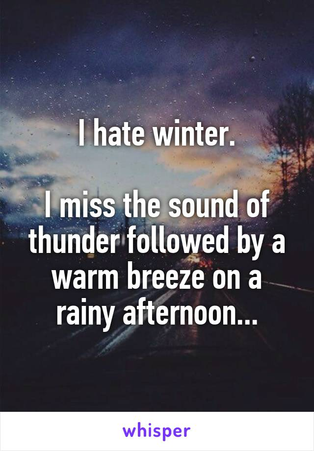 I hate winter.  I miss the sound of thunder followed by a warm breeze on a rainy afternoon...