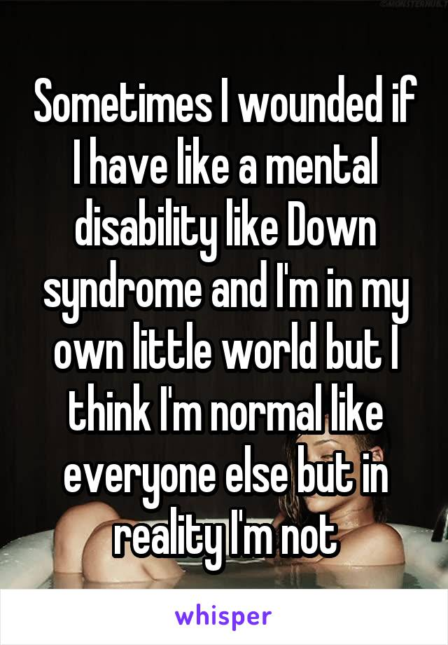 Sometimes I wounded if I have like a mental disability like Down syndrome and I'm in my own little world but I think I'm normal like everyone else but in reality I'm not