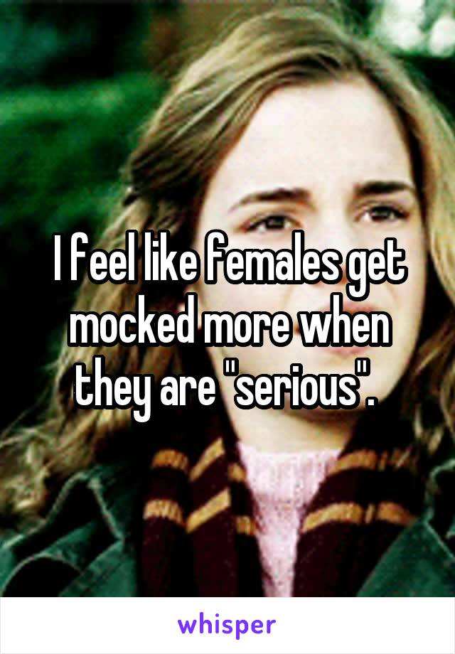"""I feel like females get mocked more when they are """"serious""""."""
