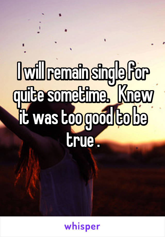 I will remain single for quite sometime.   Knew it was too good to be true .