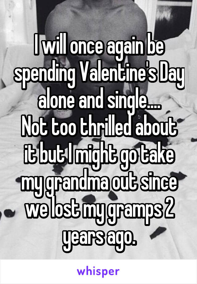 I will once again be spending Valentine's Day alone and single.... Not too thrilled about it but I might go take my grandma out since we lost my gramps 2 years ago.