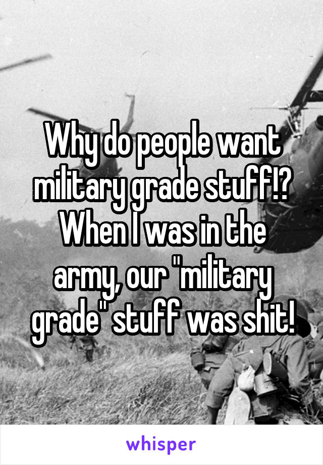 """Why do people want military grade stuff!? When I was in the army, our """"military grade"""" stuff was shit!"""