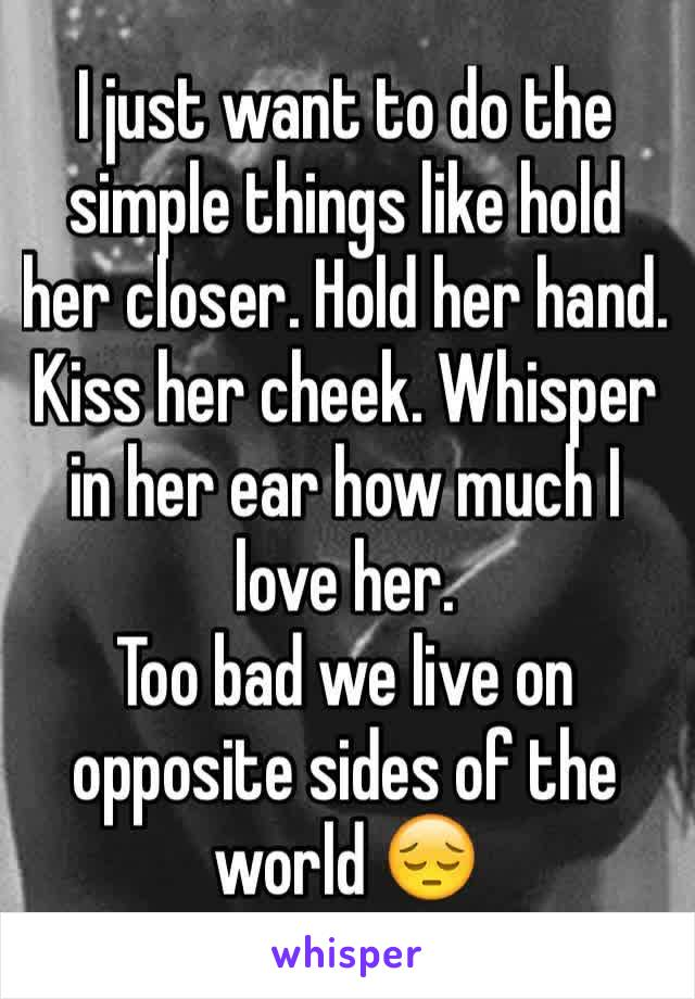 I just want to do the simple things like hold her closer. Hold her hand. Kiss her cheek. Whisper in her ear how much I love her.  Too bad we live on opposite sides of the world 😔