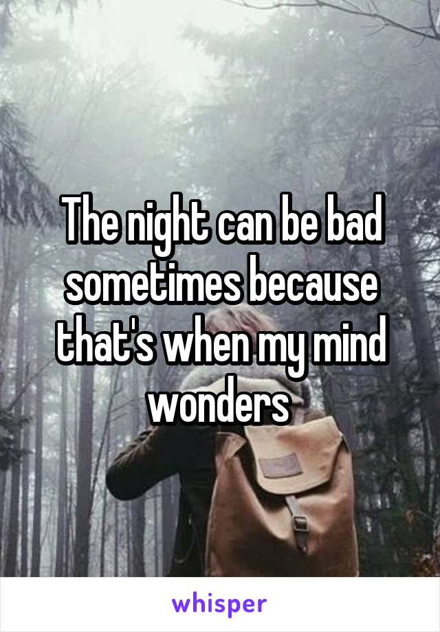 The night can be bad sometimes because that's when my mind wonders