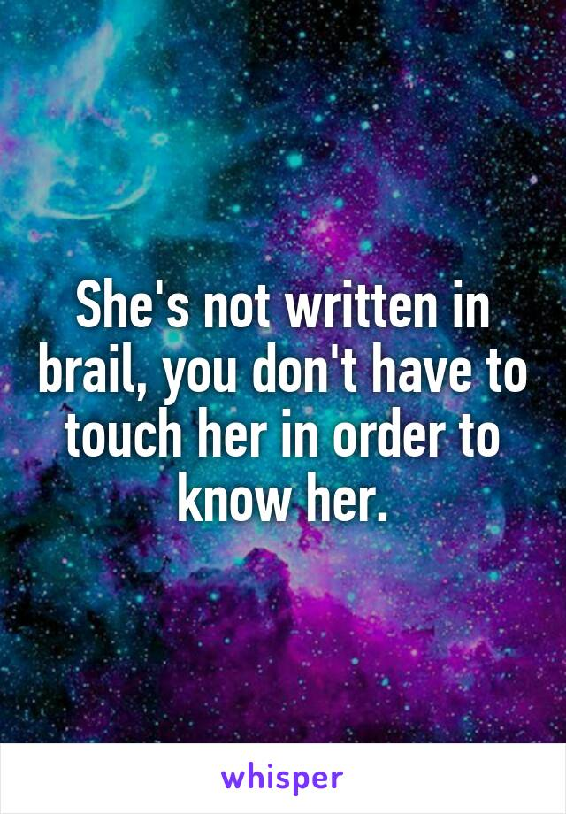 She's not written in brail, you don't have to touch her in order to know her.