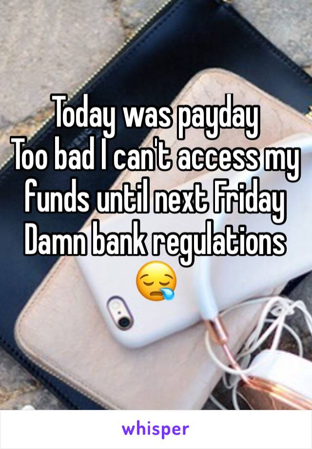 Today was payday Too bad I can't access my funds until next Friday  Damn bank regulations 😪