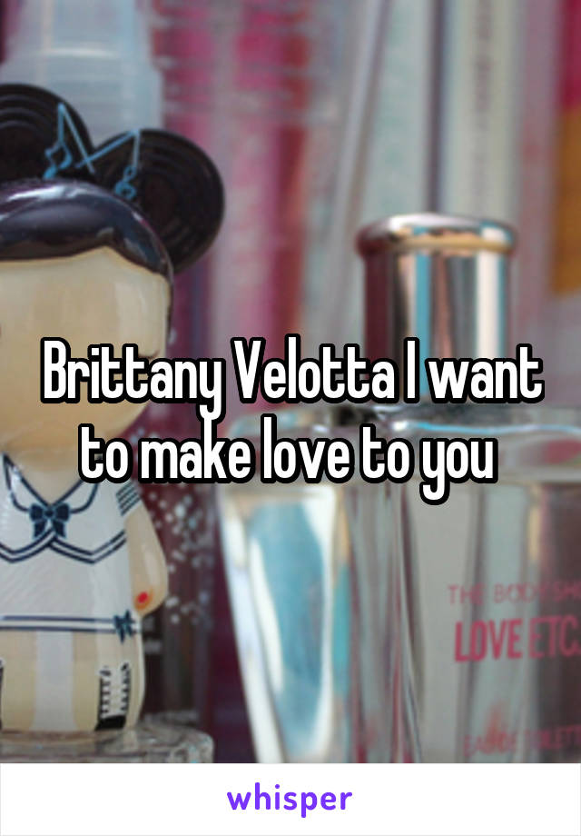 Brittany Velotta I want to make love to you