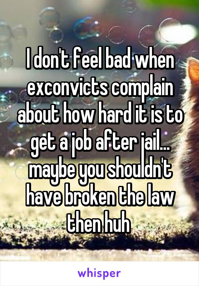 I don't feel bad when exconvicts complain about how hard it is to get a job after jail... maybe you shouldn't have broken the law then huh