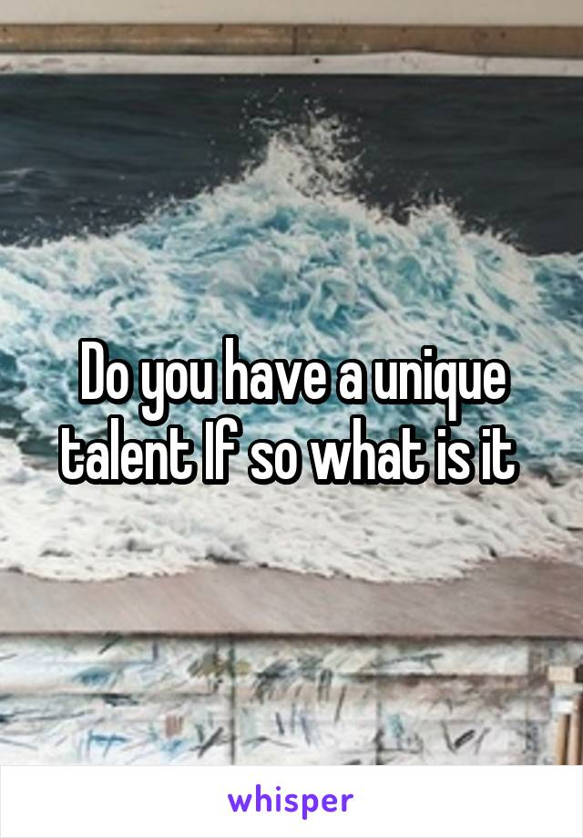 Do you have a unique talent If so what is it