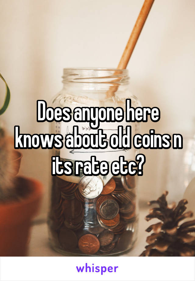 Does anyone here knows about old coins n its rate etc?