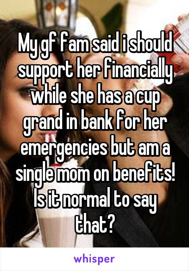My gf fam said i should support her financially while she has a cup grand in bank for her emergencies but am a single mom on benefits! Is it normal to say that?