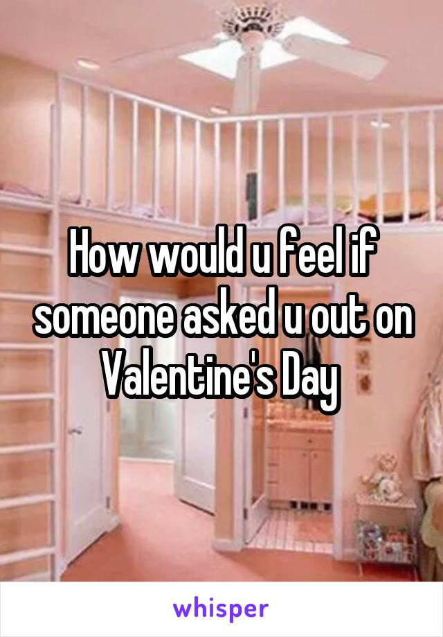 How would u feel if someone asked u out on Valentine's Day