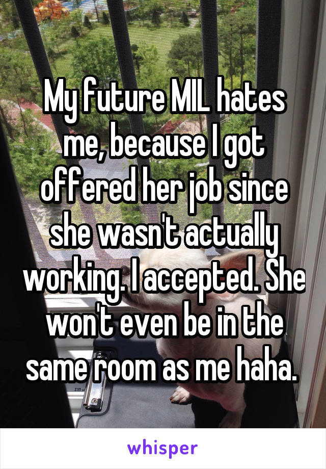 My future MIL hates me, because I got offered her job since she wasn't actually working. I accepted. She won't even be in the same room as me haha.