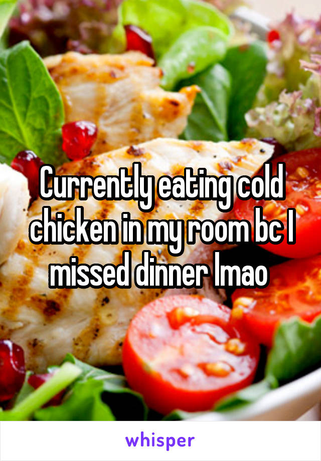 Currently eating cold chicken in my room bc I missed dinner lmao