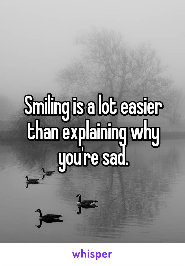 Smiling is a lot easier than explaining why you're sad.