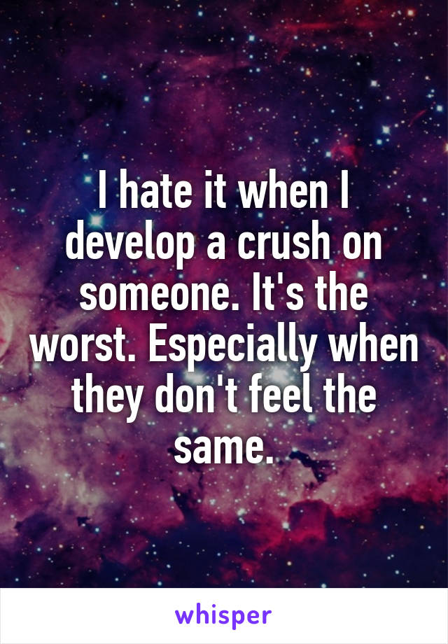 I hate it when I develop a crush on someone. It's the worst. Especially when they don't feel the same.