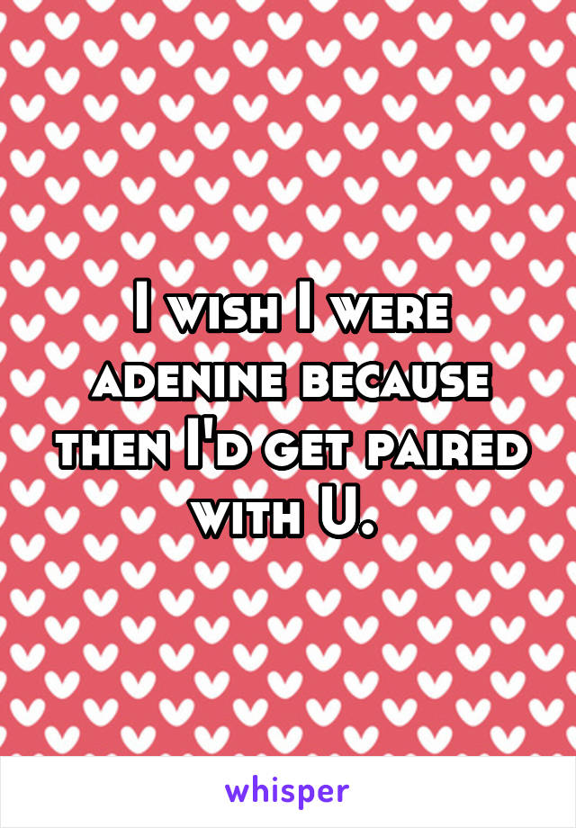 I wish I were adenine because then I'd get paired with U.