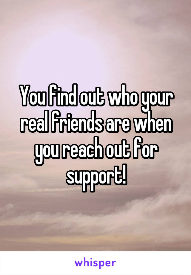 You find out who your real friends are when you reach out for support!