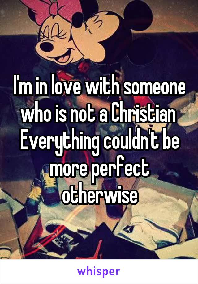 I'm in love with someone who is not a Christian  Everything couldn't be more perfect otherwise