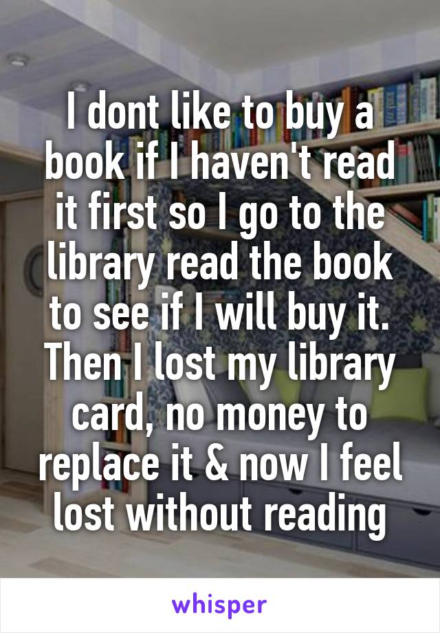 I dont like to buy a book if I haven't read it first so I go to the library read the book to see if I will buy it. Then I lost my library card, no money to replace it & now I feel lost without reading