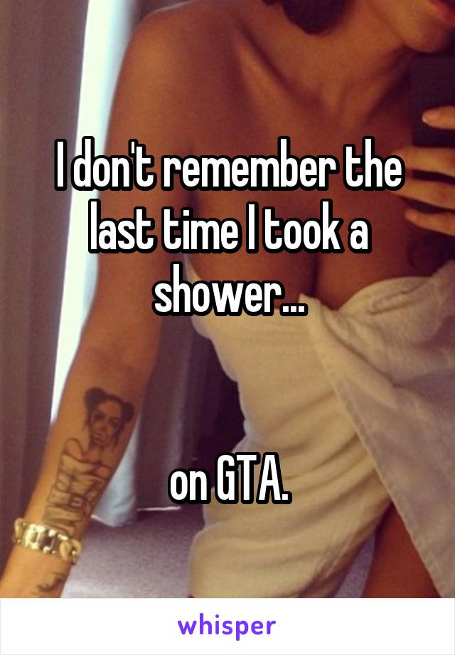 I don't remember the last time I took a shower...   on GTA.