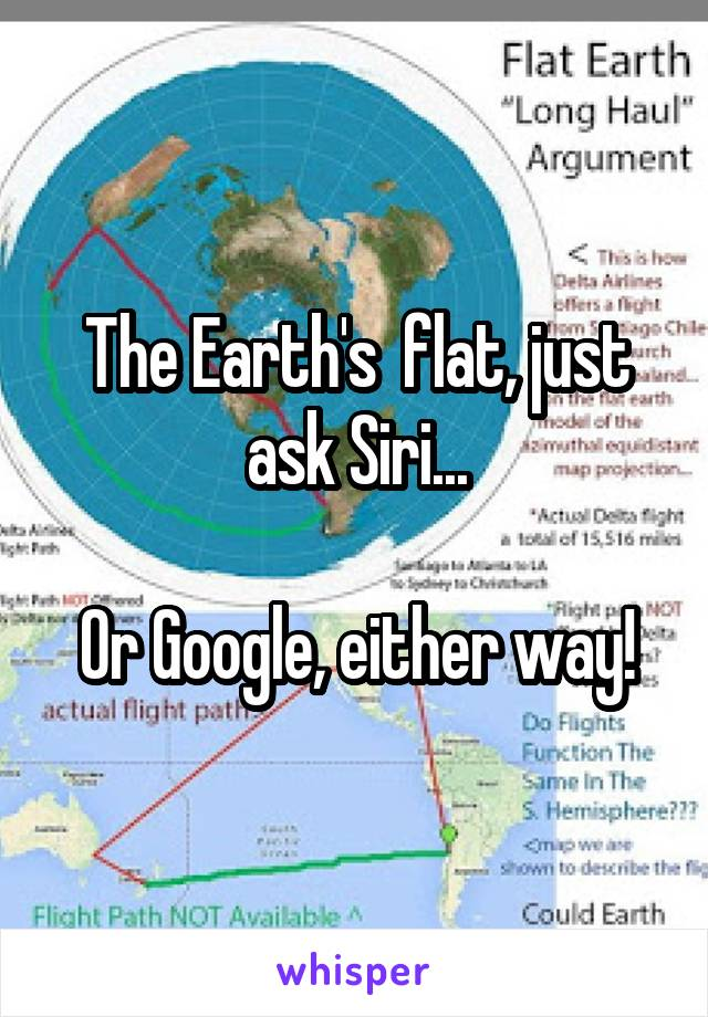 The Earth's  flat, just ask Siri...  Or Google, either way!