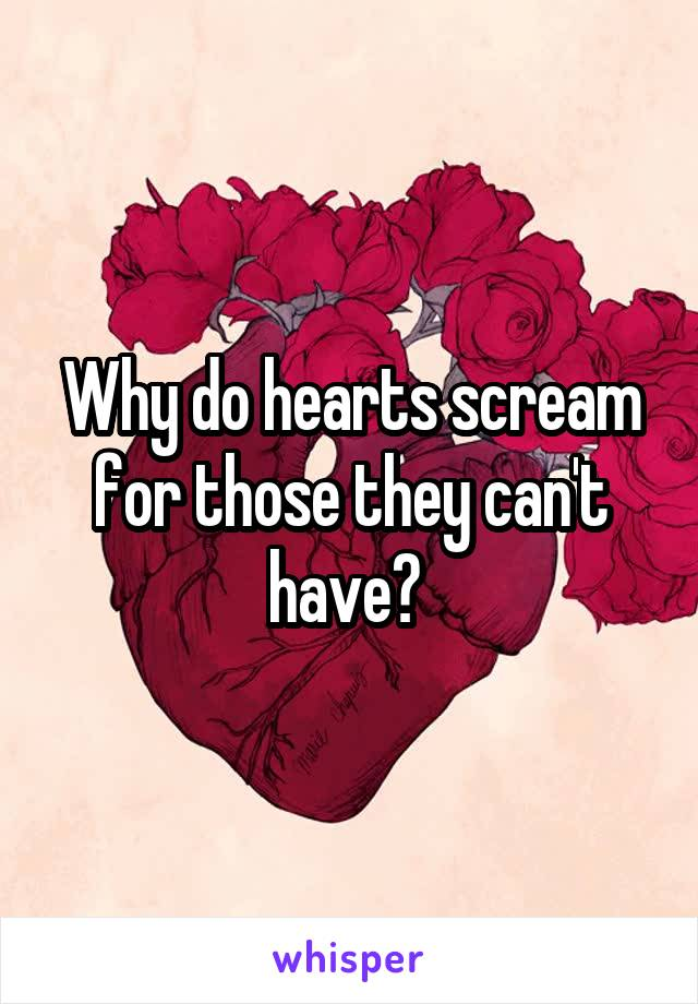 Why do hearts scream for those they can't have?
