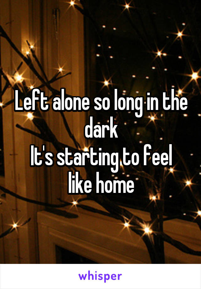 Left alone so long in the dark It's starting to feel like home