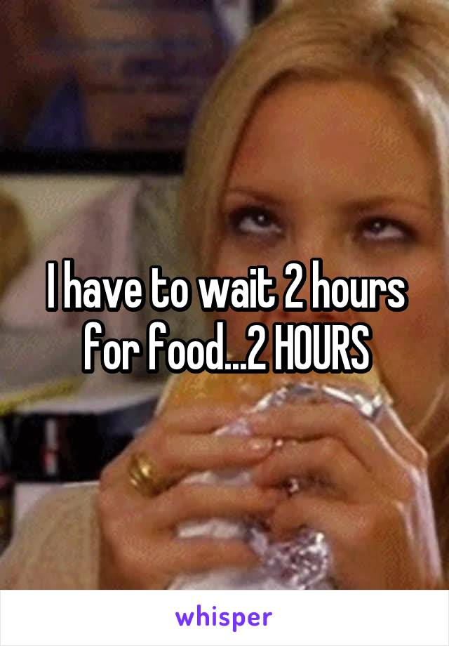 I have to wait 2 hours for food...2 HOURS