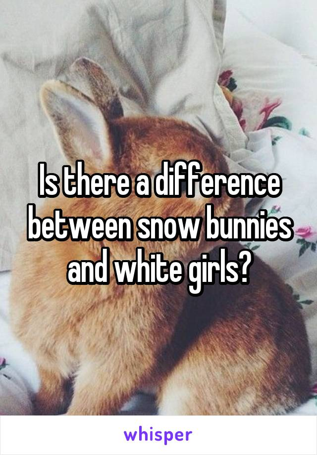Is there a difference between snow bunnies and white girls?
