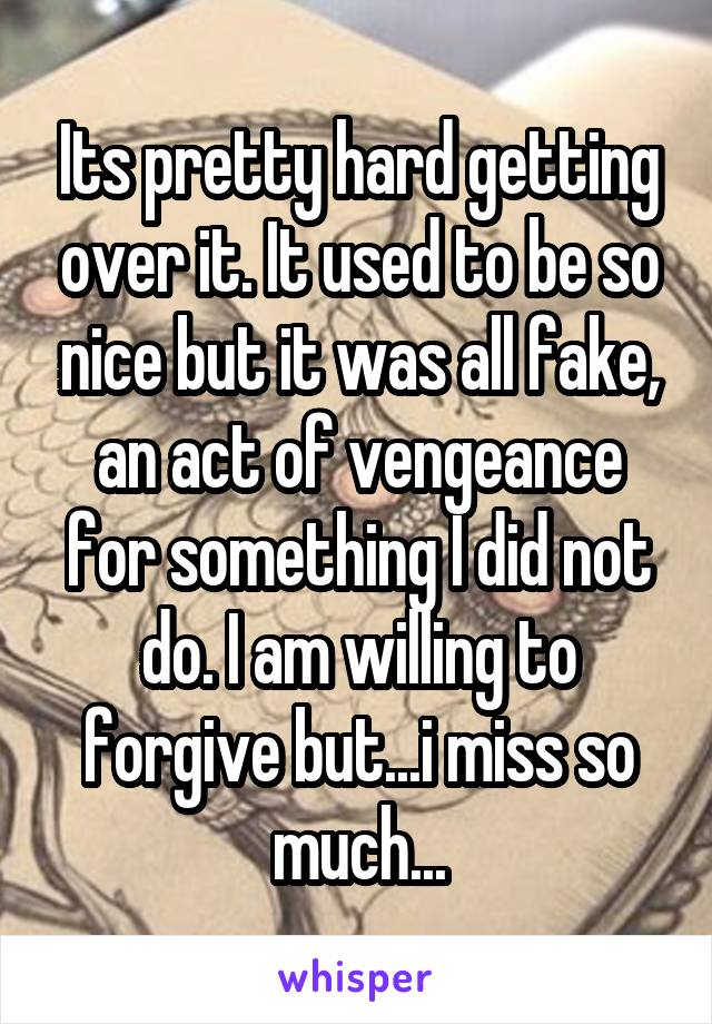 Its pretty hard getting over it. It used to be so nice but it was all fake, an act of vengeance for something I did not do. I am willing to forgive but...i miss so much...