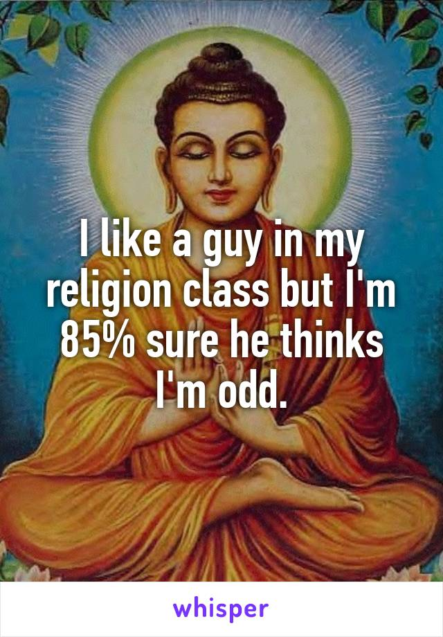 I like a guy in my religion class but I'm 85% sure he thinks I'm odd.