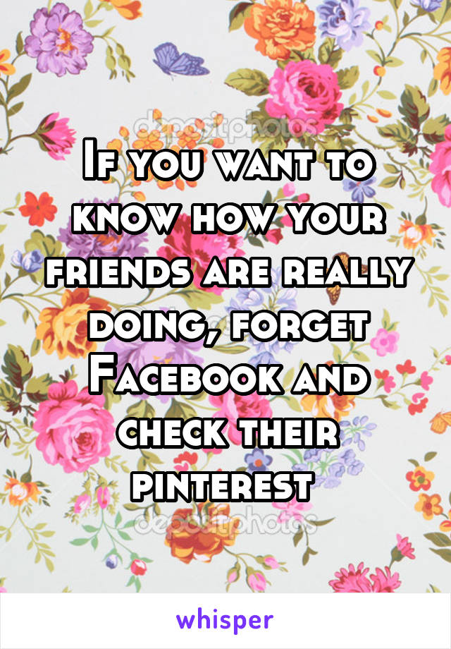 If you want to know how your friends are really doing, forget Facebook and check their pinterest