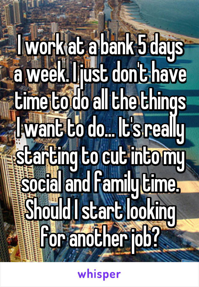 I work at a bank 5 days a week. I just don't have time to do all the things I want to do... It's really starting to cut into my social and family time. Should I start looking for another job?