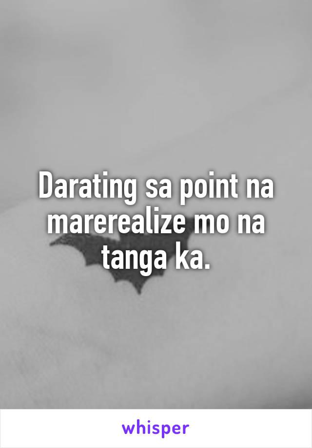 Darating sa point na marerealize mo na tanga ka.