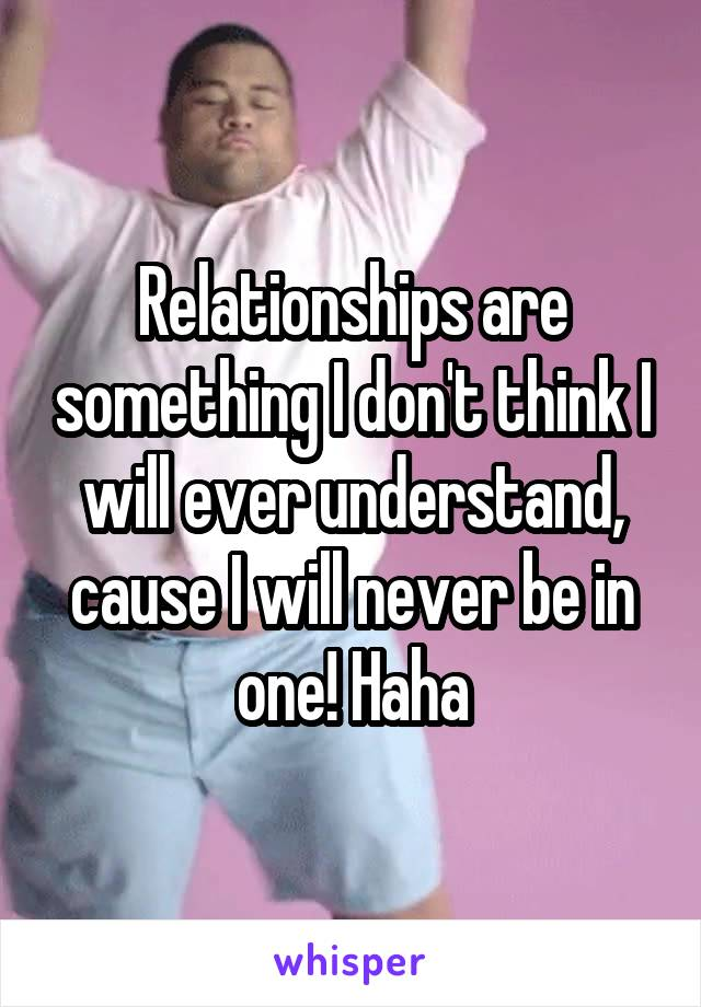 Relationships are something I don't think I will ever understand, cause I will never be in one! Haha
