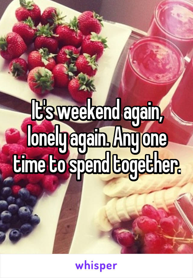 It's weekend again, lonely again. Any one time to spend together.