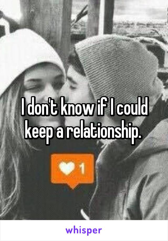 I don't know if I could keep a relationship.
