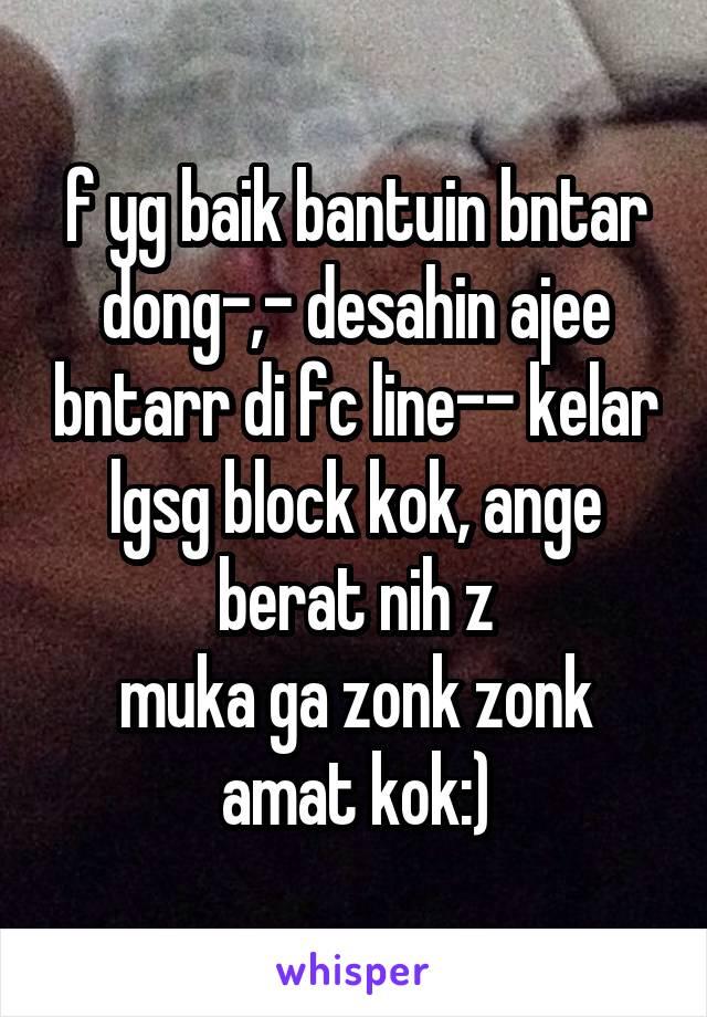 f yg baik bantuin bntar dong-,- desahin ajee bntarr di fc line-- kelar lgsg block kok, ange berat nih z muka ga zonk zonk amat kok:)