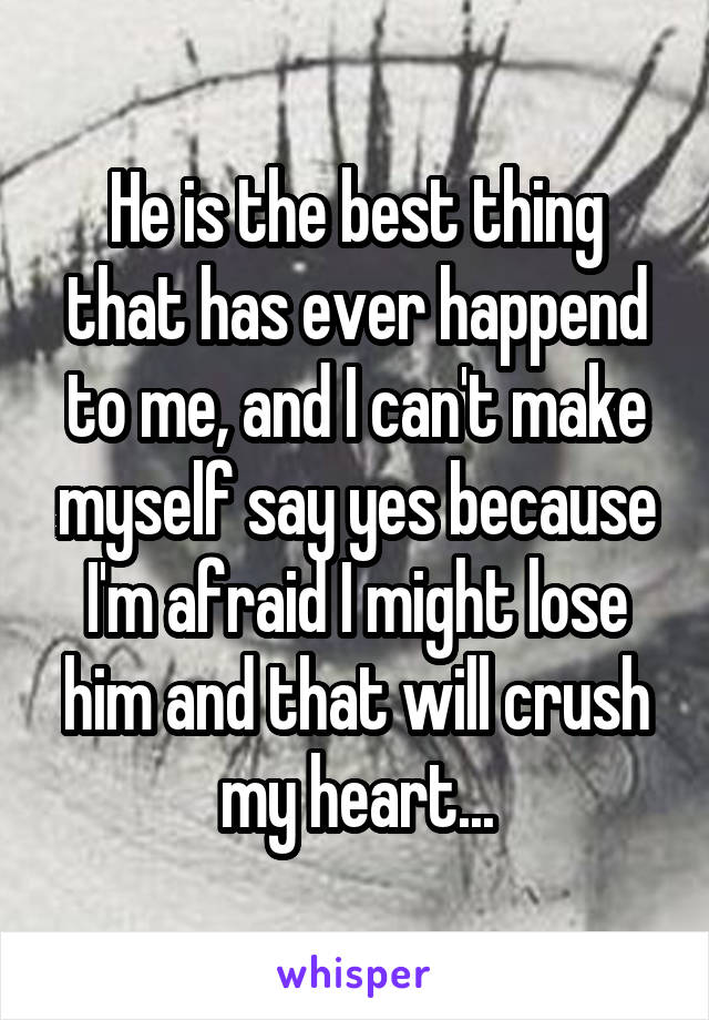 He is the best thing that has ever happend to me, and I can't make myself say yes because I'm afraid I might lose him and that will crush my heart...