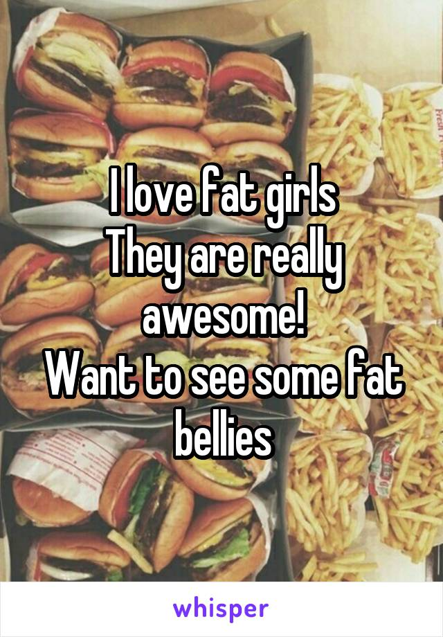 I love fat girls They are really awesome! Want to see some fat bellies