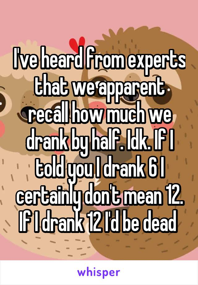 I've heard from experts that we apparent recall how much we drank by half. Idk. If I told you I drank 6 I certainly don't mean 12. If I drank 12 I'd be dead