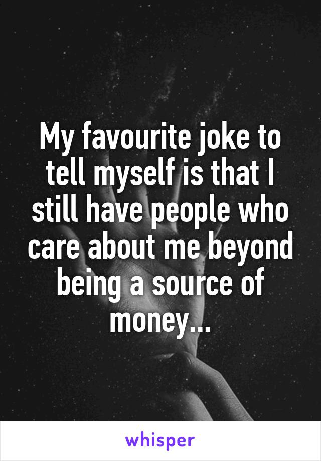 My favourite joke to tell myself is that I still have people who care about me beyond being a source of money...