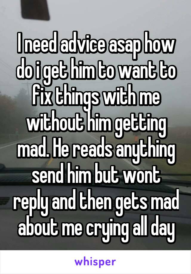 I need advice asap how do i get him to want to fix things with me without him getting mad. He reads anything send him but wont reply and then gets mad about me crying all day