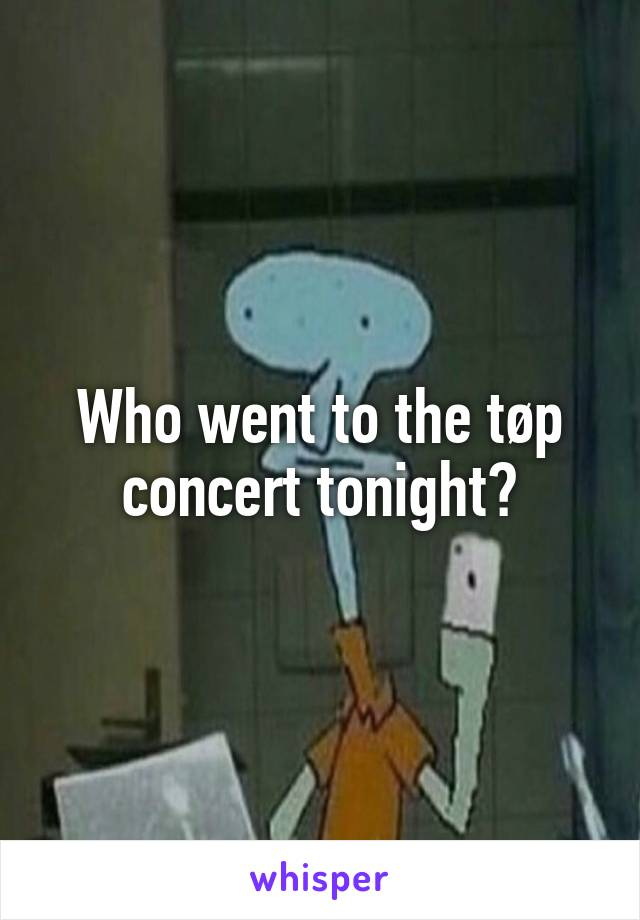 Who went to the tøp concert tonight?