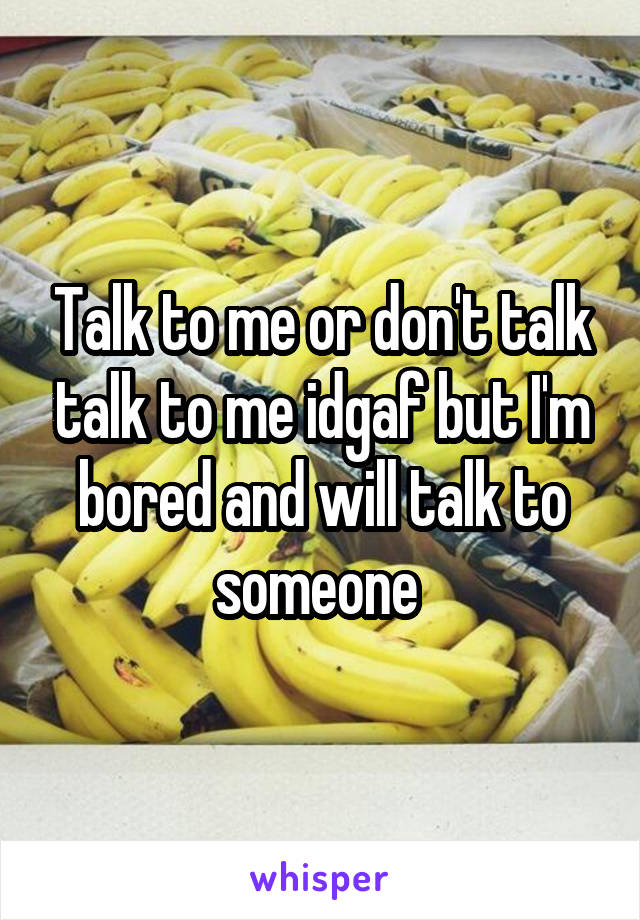 Talk to me or don't talk talk to me idgaf but I'm bored and will talk to someone
