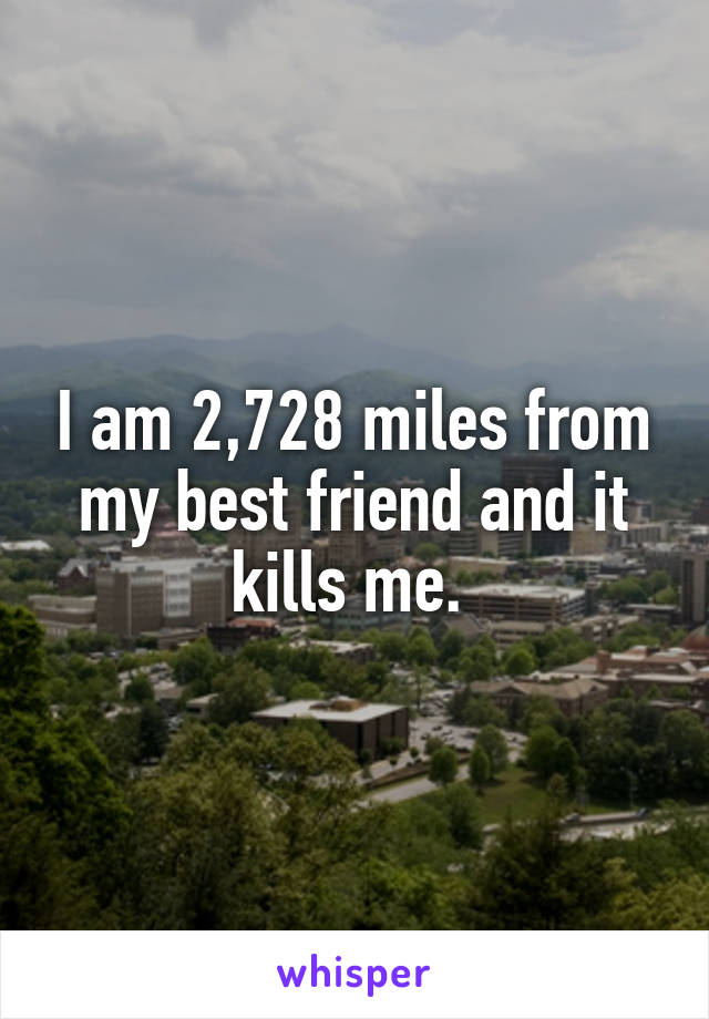 I am 2,728 miles from my best friend and it kills me.