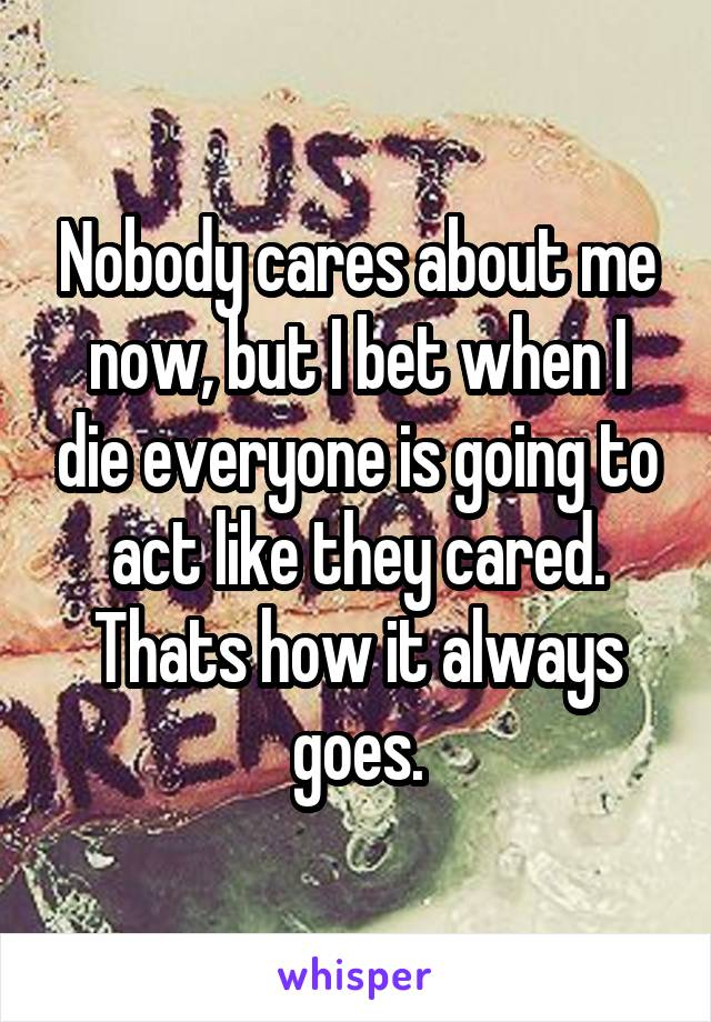 Nobody cares about me now, but I bet when I die everyone is going to act like they cared. Thats how it always goes.