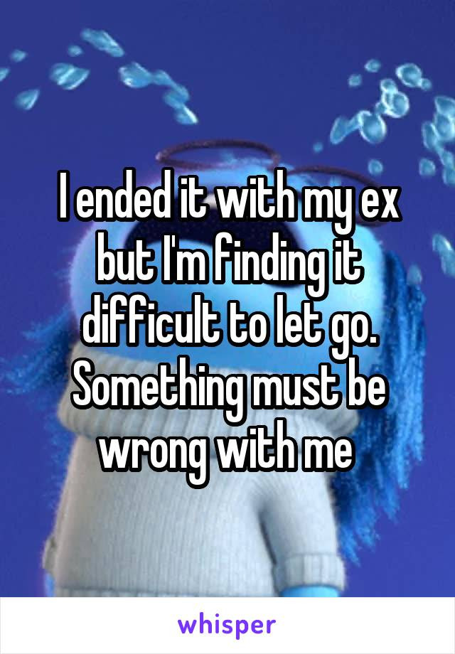 I ended it with my ex but I'm finding it difficult to let go. Something must be wrong with me