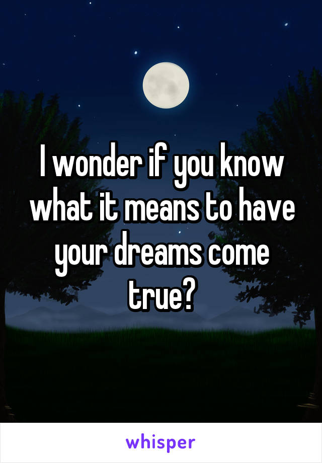 I wonder if you know what it means to have your dreams come true?